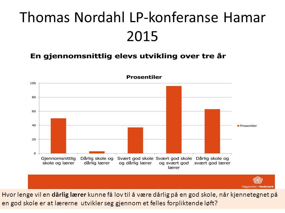 Thomas Nordahl LP-konferanse Hamar 2015 Hvor lenge vil en dårlig lærer kunne få lov til å være dårlig på en god skole, når kjennetegnet på en god skole er at lærerne utvikler seg gjennom et felles forpliktende løft