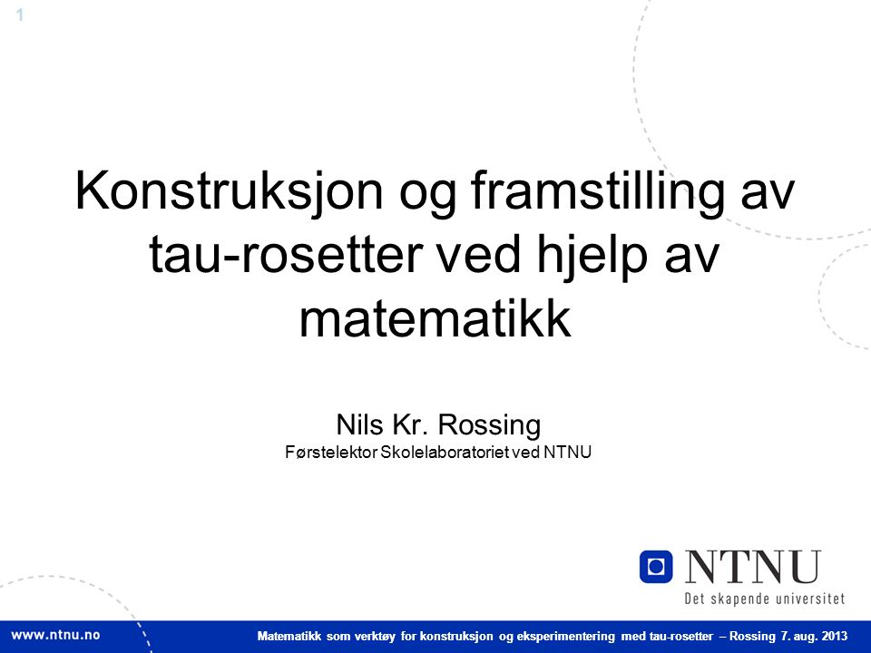 1 Matematikk som verktøy for konstruksjon og eksperimentering med tau-rosetter – Rossing 7. aug. 2013 Konstruksjon og framstilling av tau-rosetter ved