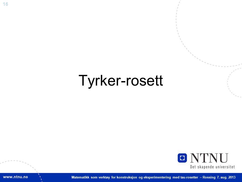 16 Matematikk som verktøy for konstruksjon og eksperimentering med tau-rosetter – Rossing 7. aug. 2013 Tyrker-rosett