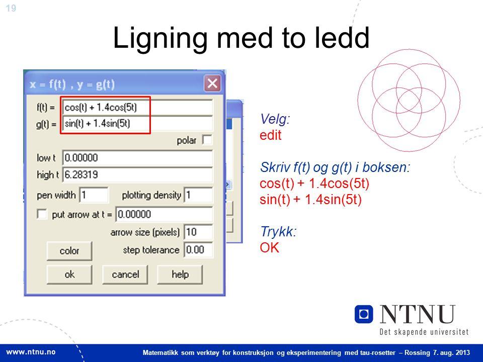 19 Matematikk som verktøy for konstruksjon og eksperimentering med tau-rosetter – Rossing 7. aug. 2013 Ligning med to ledd Velg: edit Skriv f(t) og g(