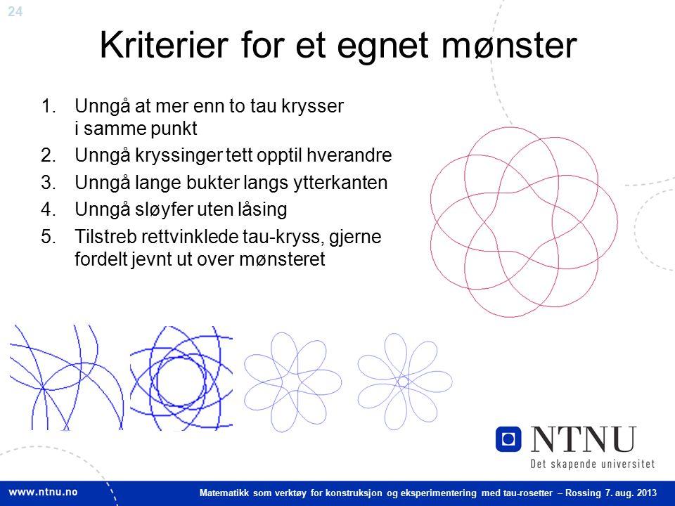 24 Matematikk som verktøy for konstruksjon og eksperimentering med tau-rosetter – Rossing 7. aug. 2013 Kriterier for et egnet mønster 1.Unngå at mer e