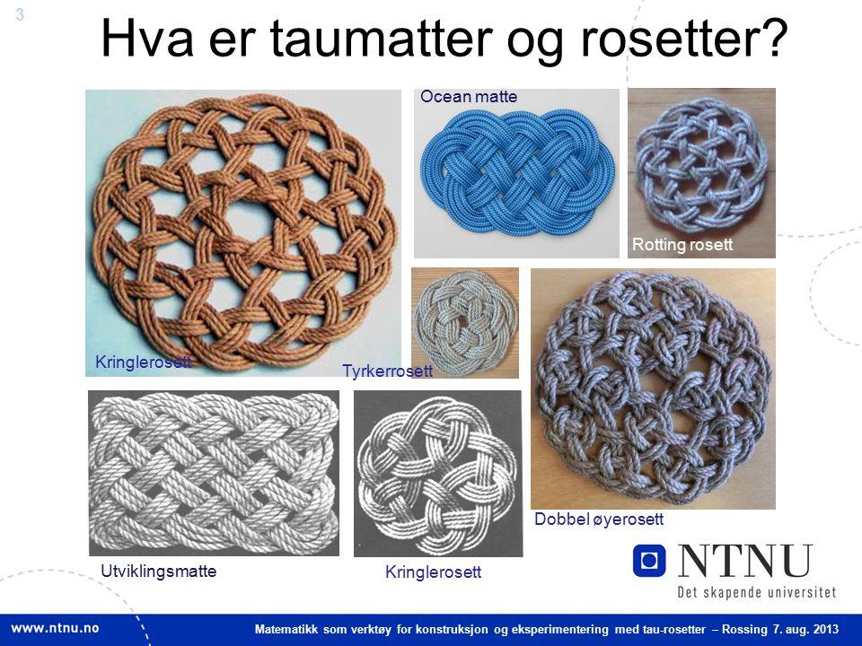 3 Matematikk som verktøy for konstruksjon og eksperimentering med tau-rosetter – Rossing 7. aug. 2013 Tyrkerrosett Dobbel øyerosett Utviklingsmatte Hv