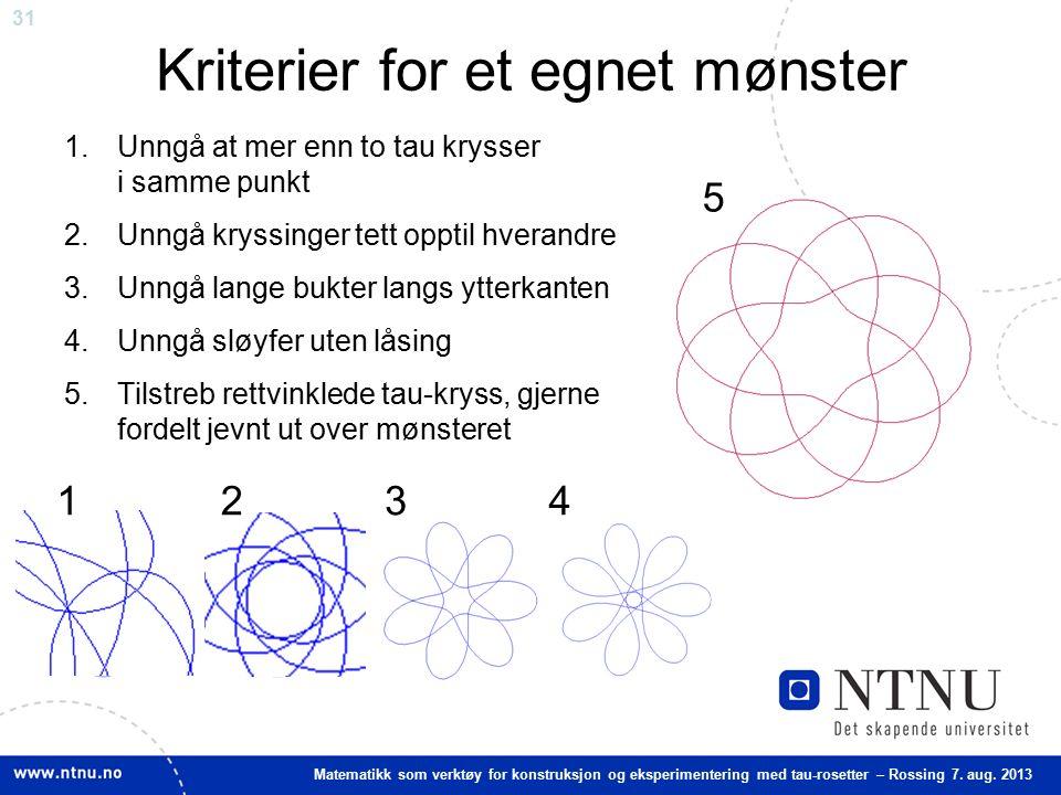 31 Matematikk som verktøy for konstruksjon og eksperimentering med tau-rosetter – Rossing 7. aug. 2013 Kriterier for et egnet mønster 1.Unngå at mer e