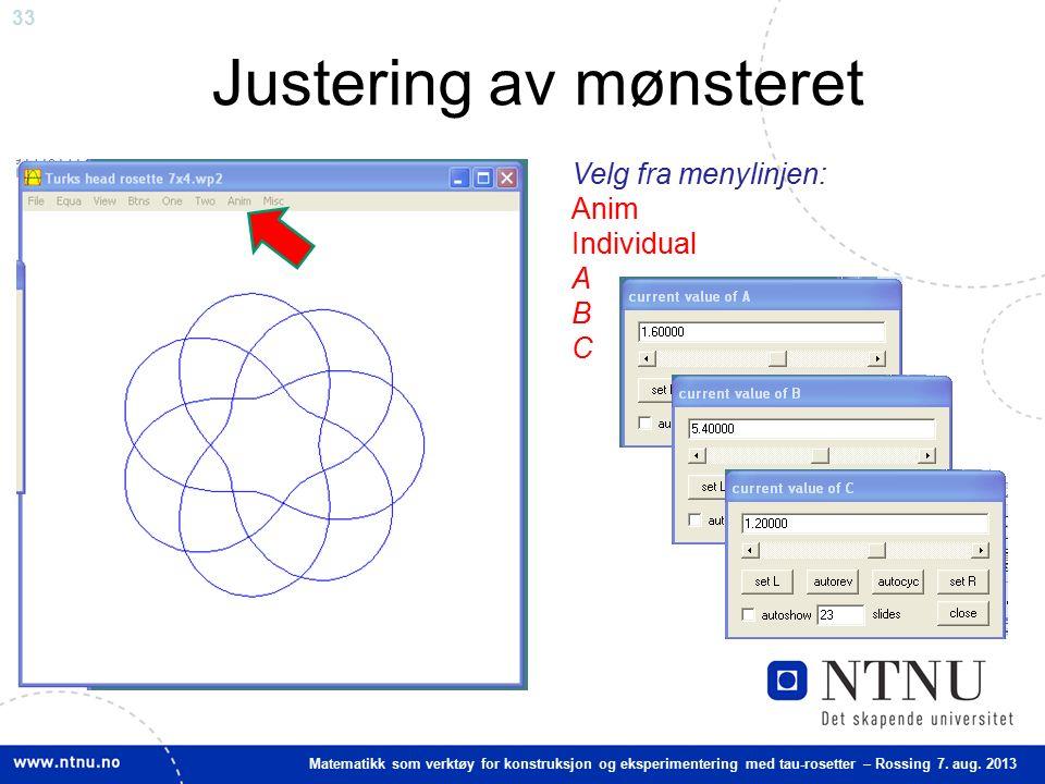 33 Matematikk som verktøy for konstruksjon og eksperimentering med tau-rosetter – Rossing 7. aug. 2013 Justering av mønsteret Velg fra menylinjen: Ani