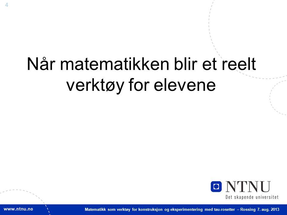 4 Matematikk som verktøy for konstruksjon og eksperimentering med tau-rosetter – Rossing 7. aug. 2013 Når matematikken blir et reelt verktøy for eleve