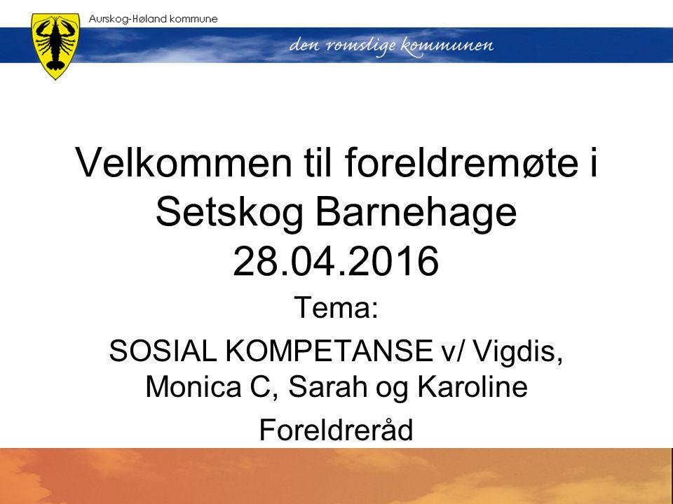Velkommen til foreldremøte i Setskog Barnehage 28.04.2016 Tema: SOSIAL KOMPETANSE v/ Vigdis, Monica C, Sarah og Karoline Foreldreråd
