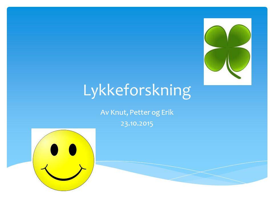 Lykkeforskning Av Knut, Petter og Erik 23.10.2015
