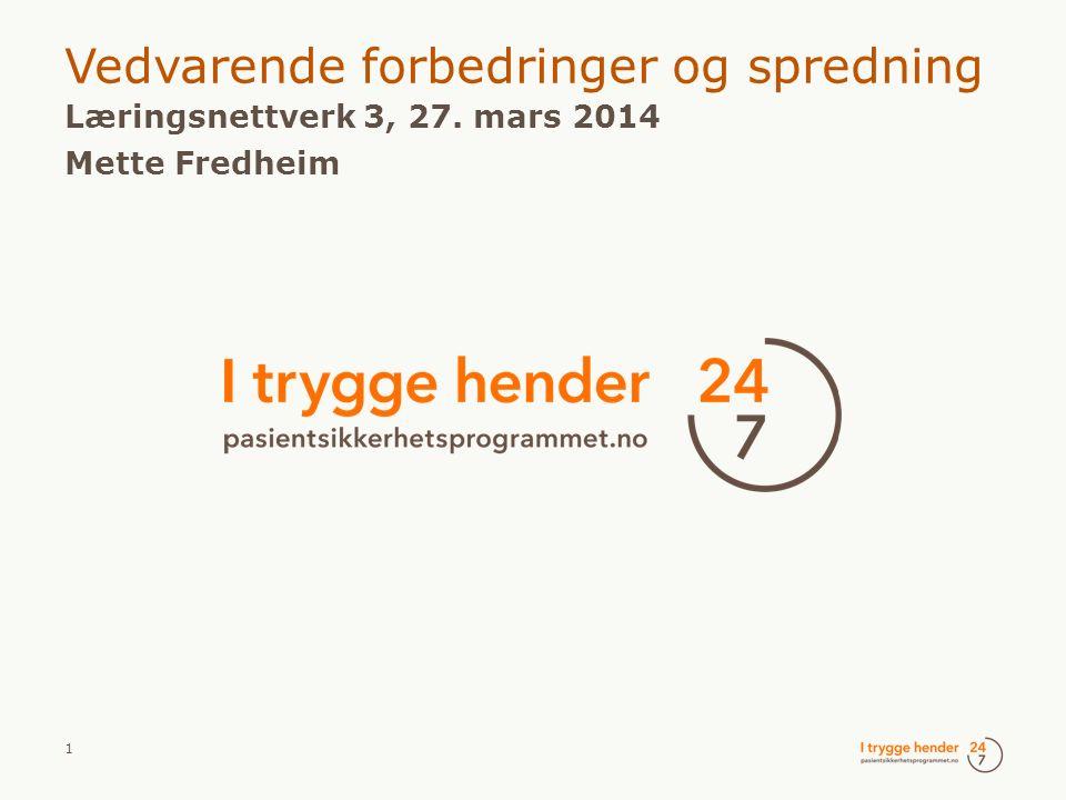 1  Vedvarende forbedringer og spredning  Læringsnettverk 3, 27. mars 2014  Mette Fredheim