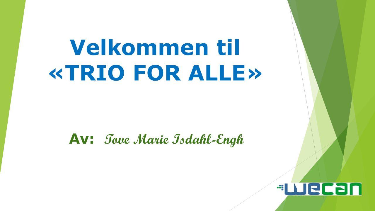 Velkommen til «TRIO FOR ALLE» Av: Tove Marie Isdahl-Engh