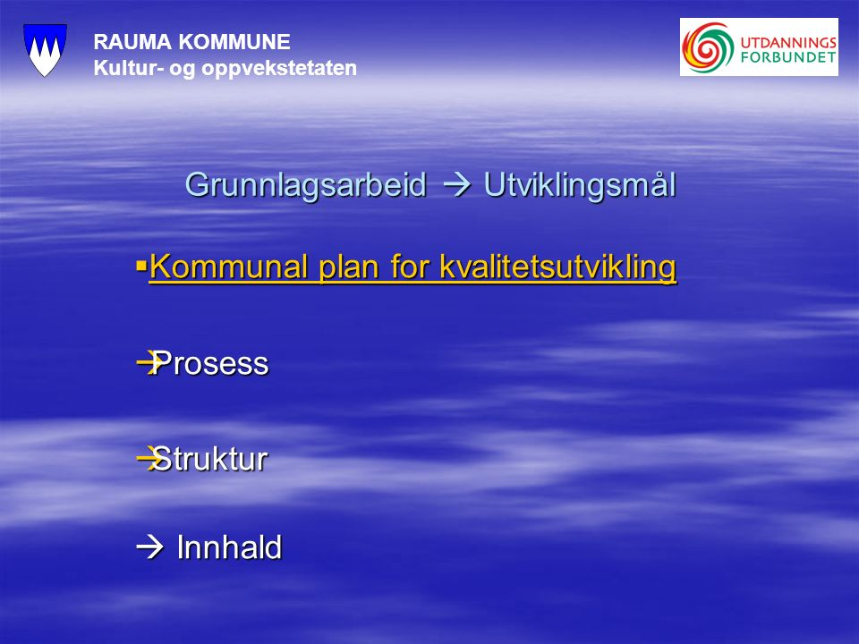 RAUMA KOMMUNE Kultur- og oppvekstetaten Grunnlagsarbeid  Utviklingsmål  Kommunal plan for kvalitetsutvikling Kommunal plan for kvalitetsutvikling Kommunal plan for kvalitetsutvikling  Prosess  Struktur  Innhald