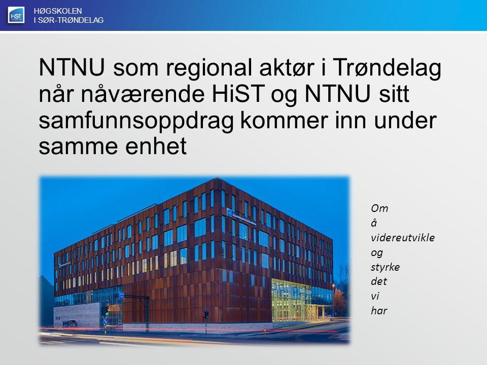 HØGSKOLEN I SØR-TRØNDELAG NTNU som regional aktør i Trøndelag når nåværende HiST og NTNU sitt samfunnsoppdrag kommer inn under samme enhet Om å videreutvikle og styrke det vi har