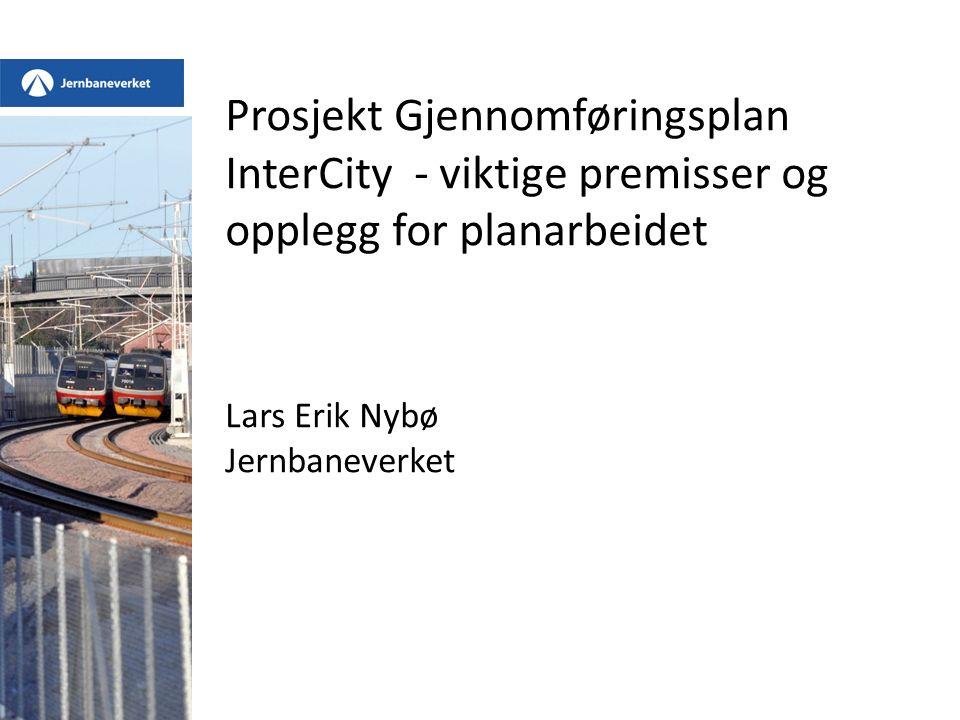 Prosjekt Gjennomføringsplan InterCity - viktige premisser og opplegg for planarbeidet Lars Erik Nybø Jernbaneverket