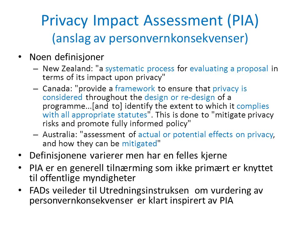 Privacy Impact Assessment (PIA) (anslag av personvernkonsekvenser) Noen definisjoner – New Zealand: a systematic process for evaluating a proposal in terms of its impact upon privacy – Canada: provide a framework to ensure that privacy is considered throughout the design or re-design of a programme...[and to] identify the extent to which it complies with all appropriate statutes .