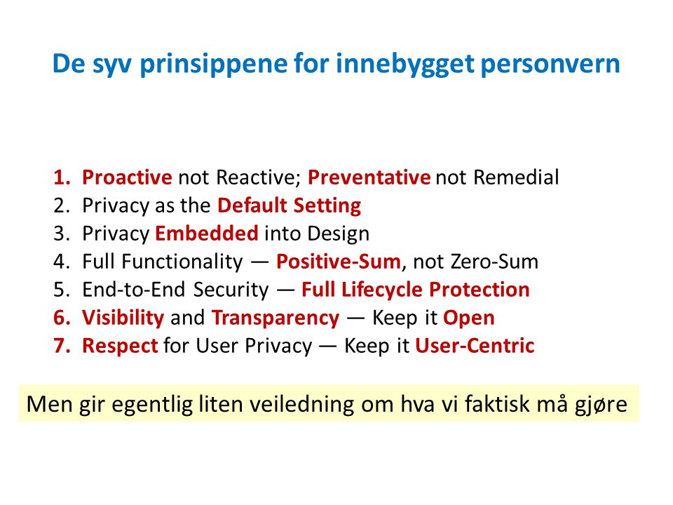 De syv prinsippene for innebygget personvern 1.Proactive not Reactive; Preventative not Remedial 2.Privacy as the Default Setting 3.Privacy Embedded into Design 4.Full Functionality — Positive-Sum, not Zero-Sum 5.End-to-End Security — Full Lifecycle Protection 6.Visibility and Transparency — Keep it Open 7.Respect for User Privacy — Keep it User-Centric Men gir egentlig liten veiledning om hva vi faktisk må gjøre