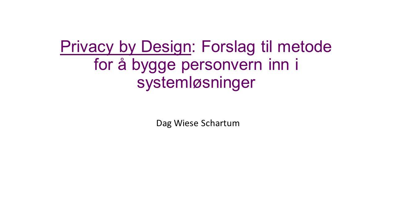 Privacy by Design: Forslag til metode for å bygge personvern inn i systemløsninger Dag Wiese Schartum