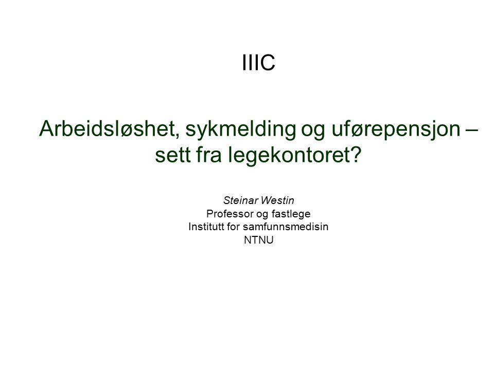 IIIC Arbeidsløshet, sykmelding og uførepensjon – sett fra legekontoret? Steinar Westin Professor og fastlege Institutt for samfunnsmedisin NTNU