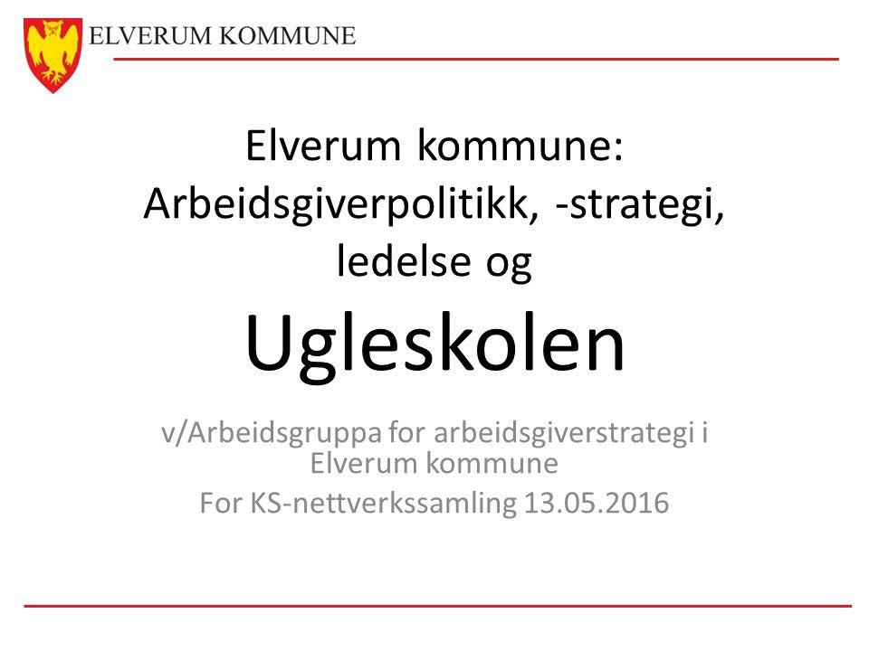 Elverum kommune: Arbeidsgiverpolitikk, -strategi, ledelse og Ugleskolen v/Arbeidsgruppa for arbeidsgiverstrategi i Elverum kommune For KS-nettverkssamling 13.05.2016