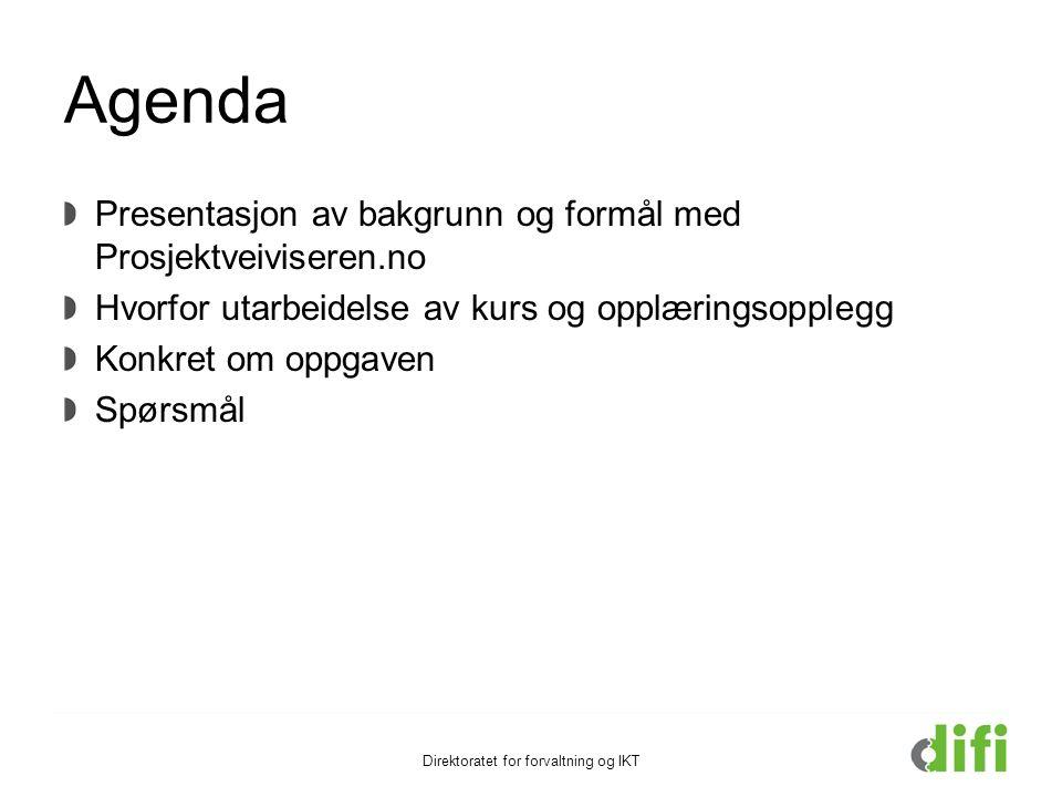 Agenda Presentasjon av bakgrunn og formål med Prosjektveiviseren.no Hvorfor utarbeidelse av kurs og opplæringsopplegg Konkret om oppgaven Spørsmål Direktoratet for forvaltning og IKT
