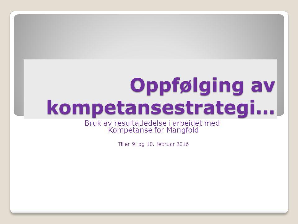 Oppfølging av kompetansestrategi… Bruk av resultatledelse i arbeidet med Kompetanse for Mangfold Tiller 9.