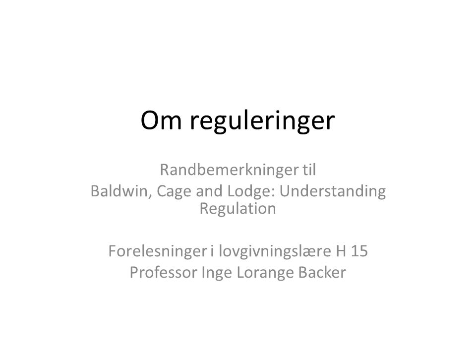 Om reguleringer Randbemerkninger til Baldwin, Cage and Lodge: Understanding Regulation Forelesninger i lovgivningslære H 15 Professor Inge Lorange Backer