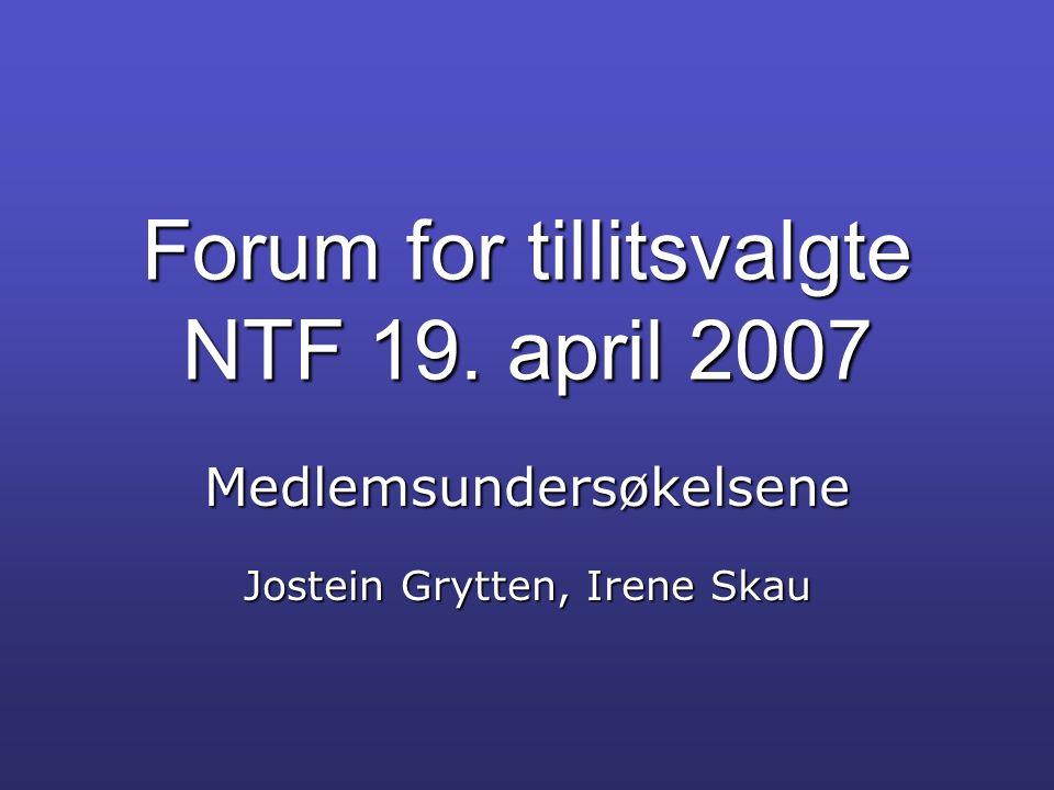 Forum for tillitsvalgte NTF 19. april 2007 Medlemsundersøkelsene Jostein Grytten, Irene Skau