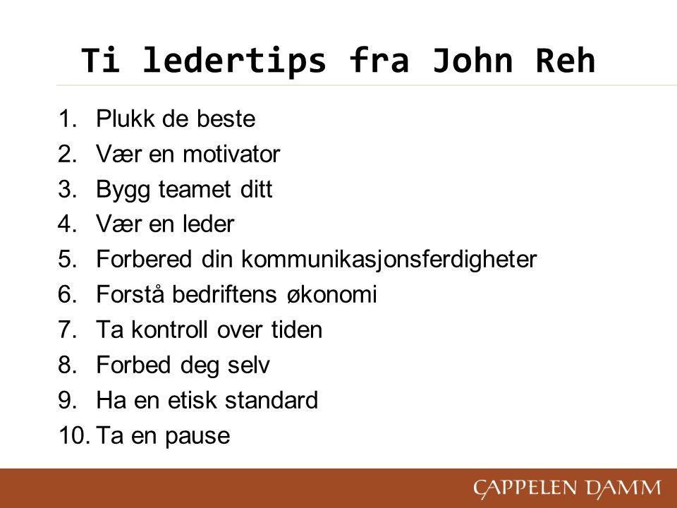 Ti ledertips fra John Reh 1.Plukk de beste 2.Vær en motivator 3.Bygg teamet ditt 4.Vær en leder 5.Forbered din kommunikasjonsferdigheter 6.Forstå bedriftens økonomi 7.Ta kontroll over tiden 8.Forbed deg selv 9.Ha en etisk standard 10.Ta en pause