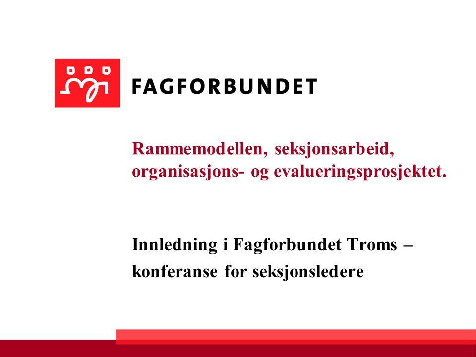 Rammemodellen, seksjonsarbeid, organisasjons- og evalueringsprosjektet. Innledning i Fagforbundet Troms – konferanse for seksjonsledere