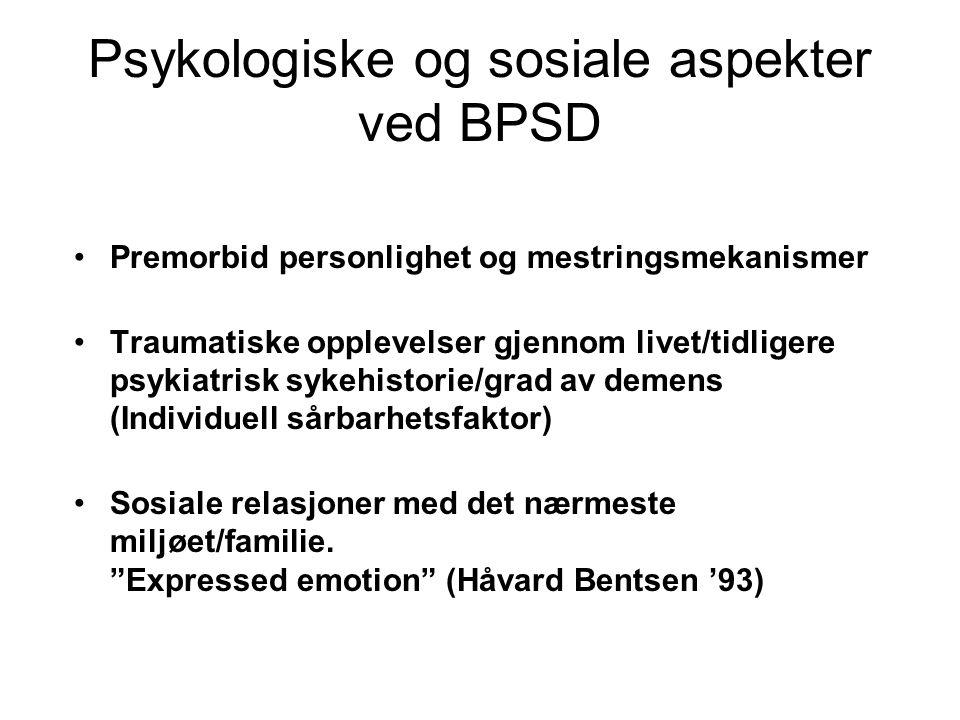 Psykologiske og sosiale aspekter ved BPSD Premorbid personlighet og mestringsmekanismer Traumatiske opplevelser gjennom livet/tidligere psykiatrisk sykehistorie/grad av demens (Individuell sårbarhetsfaktor) Sosiale relasjoner med det nærmeste miljøet/familie.