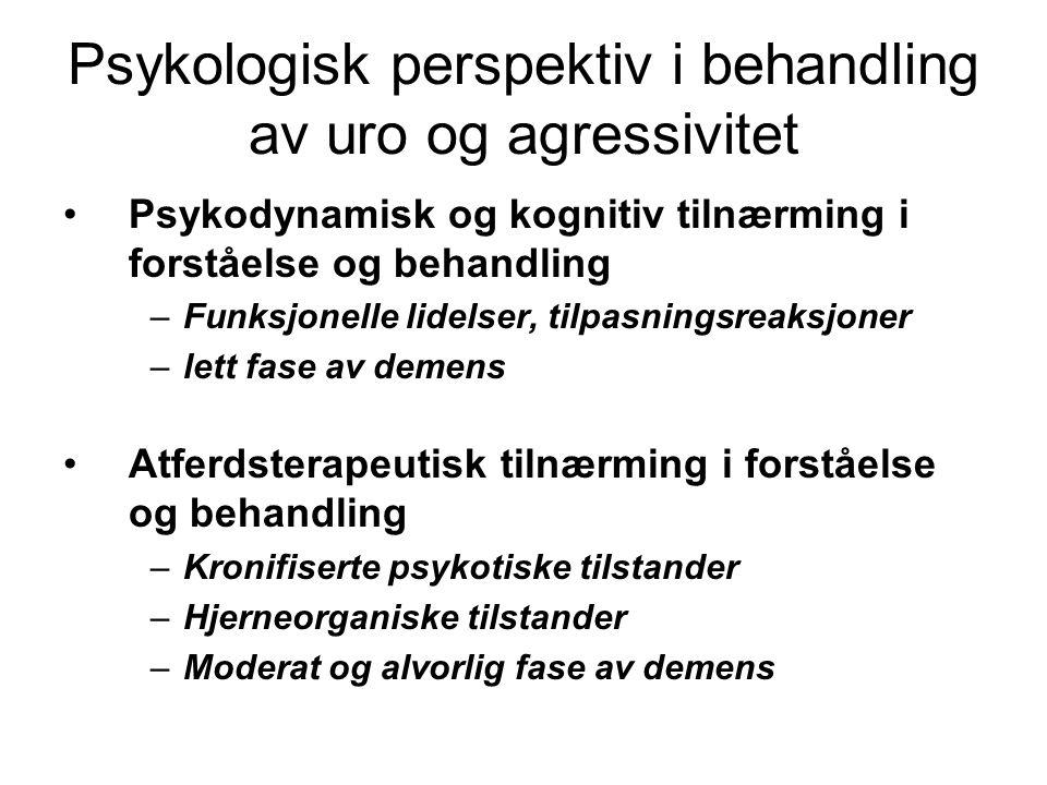 Psykologisk perspektiv i behandling av uro og agressivitet Psykodynamisk og kognitiv tilnærming i forståelse og behandling –Funksjonelle lidelser, tilpasningsreaksjoner –lett fase av demens Atferdsterapeutisk tilnærming i forståelse og behandling –Kronifiserte psykotiske tilstander –Hjerneorganiske tilstander –Moderat og alvorlig fase av demens