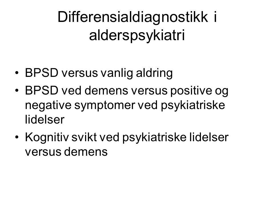 Differensialdiagnostikk i alderspsykiatri BPSD versus vanlig aldring BPSD ved demens versus positive og negative symptomer ved psykiatriske lidelser Kognitiv svikt ved psykiatriske lidelser versus demens