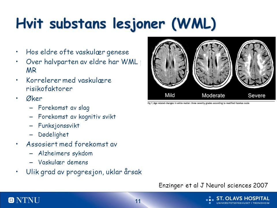 11 Hvit substans lesjoner (WML) Hos eldre ofte vaskulær genese Over halvparten av eldre har WML på MR Korrelerer med vaskulære risikofaktorer Øker – Forekomst av slag – Forekomst av kognitiv svikt – Funksjonssvikt – Dødelighet Assosiert med forekomst av – Alzheimers sykdom – Vaskulær demens Ulik grad av progresjon, uklar årsak Enzinger et al J Neurol sciences 2007