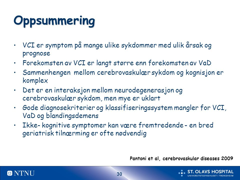 30 Oppsummering VCI er symptom på mange ulike sykdommer med ulik årsak og prognose Forekomsten av VCI er langt større enn forekomsten av VaD Sammenhengen mellom cerebrovaskulær sykdom og kognisjon er komplex Det er en interaksjon mellom neurodegenerasjon og cerebrovaskulær sykdom, men mye er uklart Gode diagnosekriterier og klassifiseringssystem mangler for VCI, VaD og blandingsdemens Ikke- kognitive symptomer kan være fremtredende - en bred geriatrisk tilnærming er ofte nødvendig Pantoni et al, cerebrovaskular diseases 2009