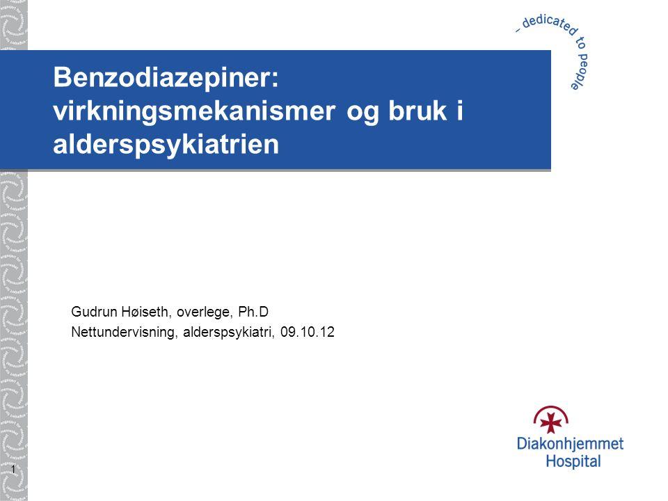 1 Benzodiazepiner: virkningsmekanismer og bruk i alderspsykiatrien Gudrun Høiseth, overlege, Ph.D Nettundervisning, alderspsykiatri, 09.10.12