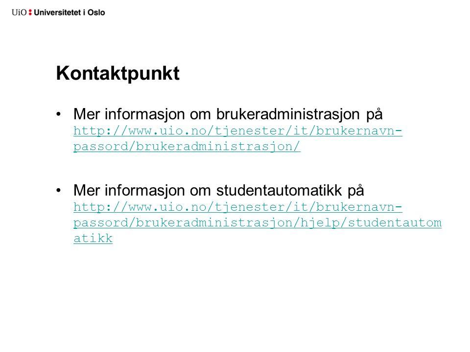 Kontaktpunkt Mer informasjon om brukeradministrasjon på http://www.uio.no/tjenester/it/brukernavn- passord/brukeradministrasjon/ http://www.uio.no/tjenester/it/brukernavn- passord/brukeradministrasjon/ Mer informasjon om studentautomatikk på http://www.uio.no/tjenester/it/brukernavn- passord/brukeradministrasjon/hjelp/studentautom atikk http://www.uio.no/tjenester/it/brukernavn- passord/brukeradministrasjon/hjelp/studentautom atikk