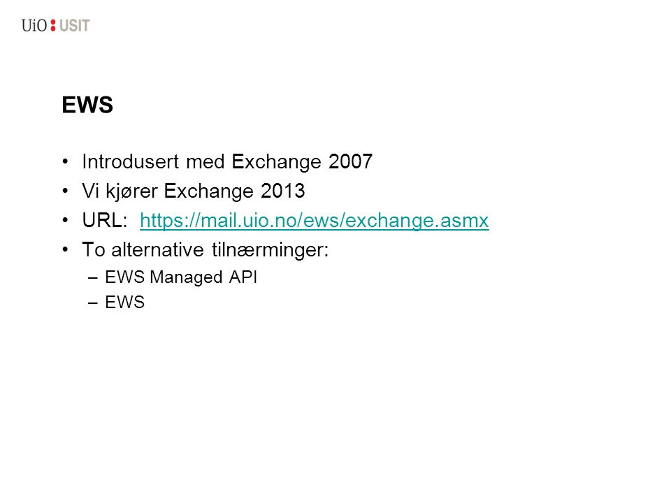 EWS Introdusert med Exchange 2007 Vi kjører Exchange 2013 URL: https://mail.uio.no/ews/exchange.asmxhttps://mail.uio.no/ews/exchange.asmx To alternative tilnærminger: –EWS Managed API –EWS