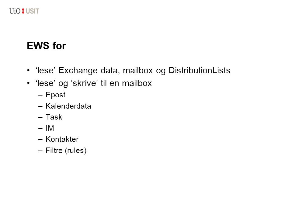 EWS for 'lese' Exchange data, mailbox og DistributionLists 'lese' og 'skrive' til en mailbox –Epost –Kalenderdata –Task –IM –Kontakter –Filtre (rules)