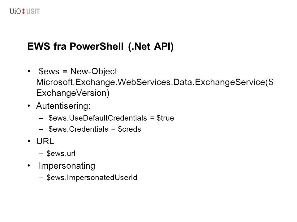 EWS fra PowerShell (.Net API) $ews = New-Object Microsoft.Exchange.WebServices.Data.ExchangeService($ ExchangeVersion) Autentisering: – $ews.UseDefaultCredentials = $true – $ews.Credentials = $creds URL –$ews.url Impersonating –$ews.ImpersonatedUserId