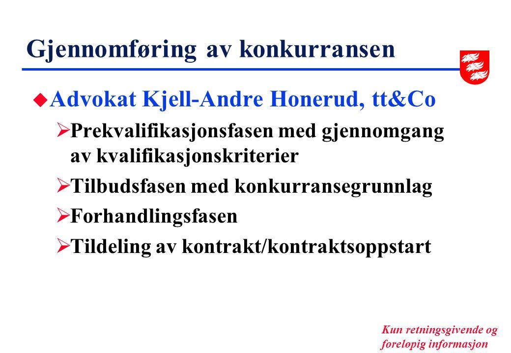 Gjennomføring av konkurransen u Advokat Kjell-Andre Honerud, tt&Co  Prekvalifikasjonsfasen med gjennomgang av kvalifikasjonskriterier  Tilbudsfasen med konkurransegrunnlag  Forhandlingsfasen  Tildeling av kontrakt/kontraktsoppstart Kun retningsgivende og foreløpig informasjon