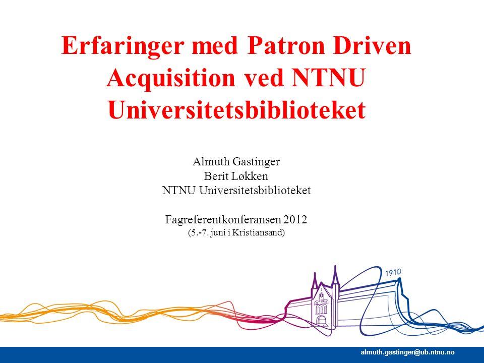 almuth.gastinger@ub.ntnu.no Erfaringer med Patron Driven Acquisition ved NTNU Universitetsbiblioteket Almuth Gastinger Berit Løkken NTNU Universitetsb