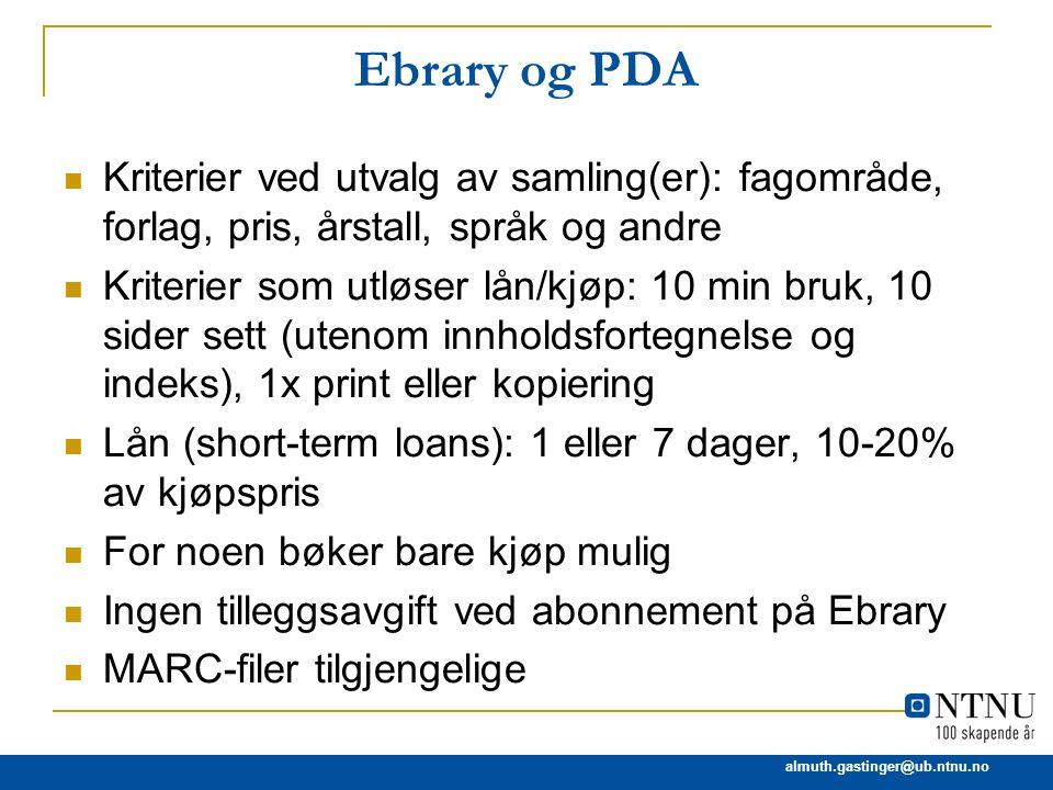 almuth.gastinger@ub.ntnu.no Ebrary og PDA Kriterier ved utvalg av samling(er): fagområde, forlag, pris, årstall, språk og andre Kriterier som utløser
