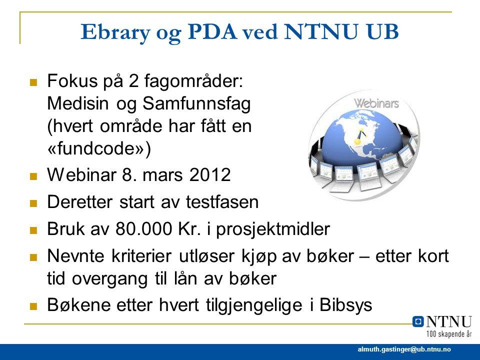 almuth.gastinger@ub.ntnu.no Ebrary og PDA ved NTNU UB Fokus på 2 fagområder: Medisin og Samfunnsfag (hvert område har fått en «fundcode») Webinar 8. m