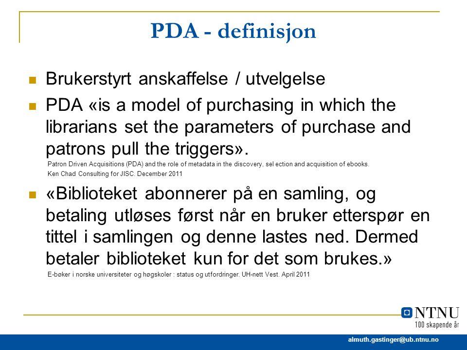 almuth.gastinger@ub.ntnu.no Leverandører og PDA (1) Ebrary/ProQuest: PDA EBL (LM Information Services): Demand Driven Acquisition (DDA) Dawsonera: PDA EBSCO: PDA-modell skal komme i høst MyiLibrary: PDA deGruyter: ingen PDA-modell men noe lignende, testes ved 3 tyske UBs