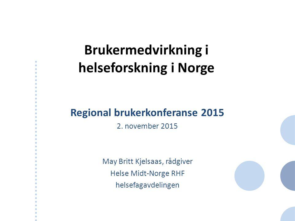 Brukermedvirkning i helseforskning i Norge Regional brukerkonferanse 2015 2. november 2015 May Britt Kjelsaas, rådgiver Helse Midt-Norge RHF helsefaga