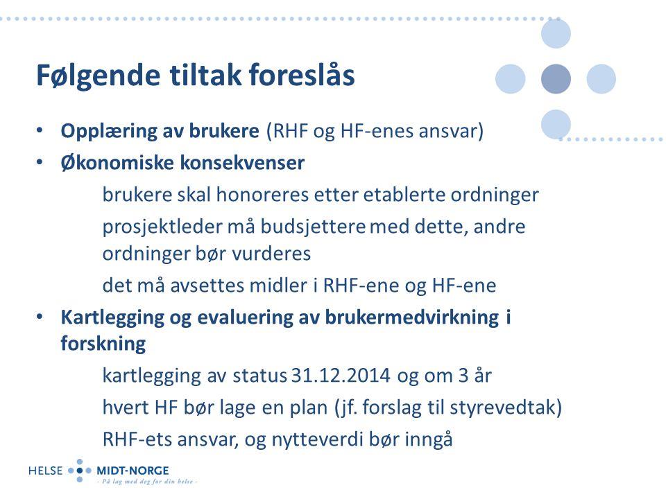 Følgende tiltak foreslås Opplæring av brukere (RHF og HF-enes ansvar) Økonomiske konsekvenser brukere skal honoreres etter etablerte ordninger prosjektleder må budsjettere med dette, andre ordninger bør vurderes det må avsettes midler i RHF-ene og HF-ene Kartlegging og evaluering av brukermedvirkning i forskning kartlegging av status 31.12.2014 og om 3 år hvert HF bør lage en plan (jf.