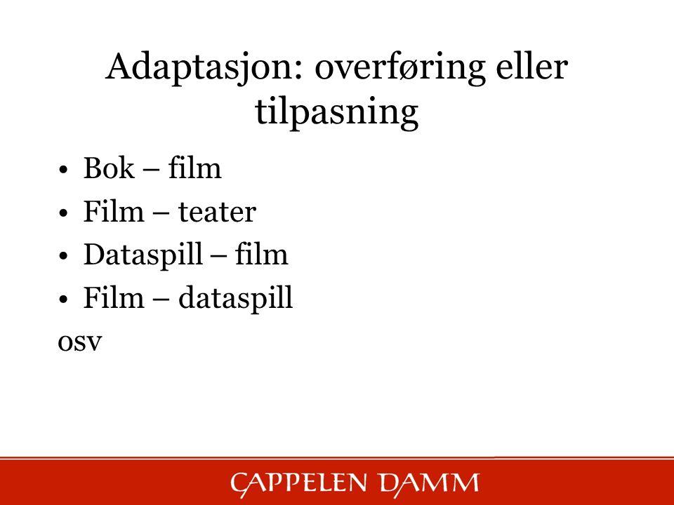 Adaptasjon: overføring eller tilpasning Bok – film Film – teater Dataspill – film Film – dataspill osv