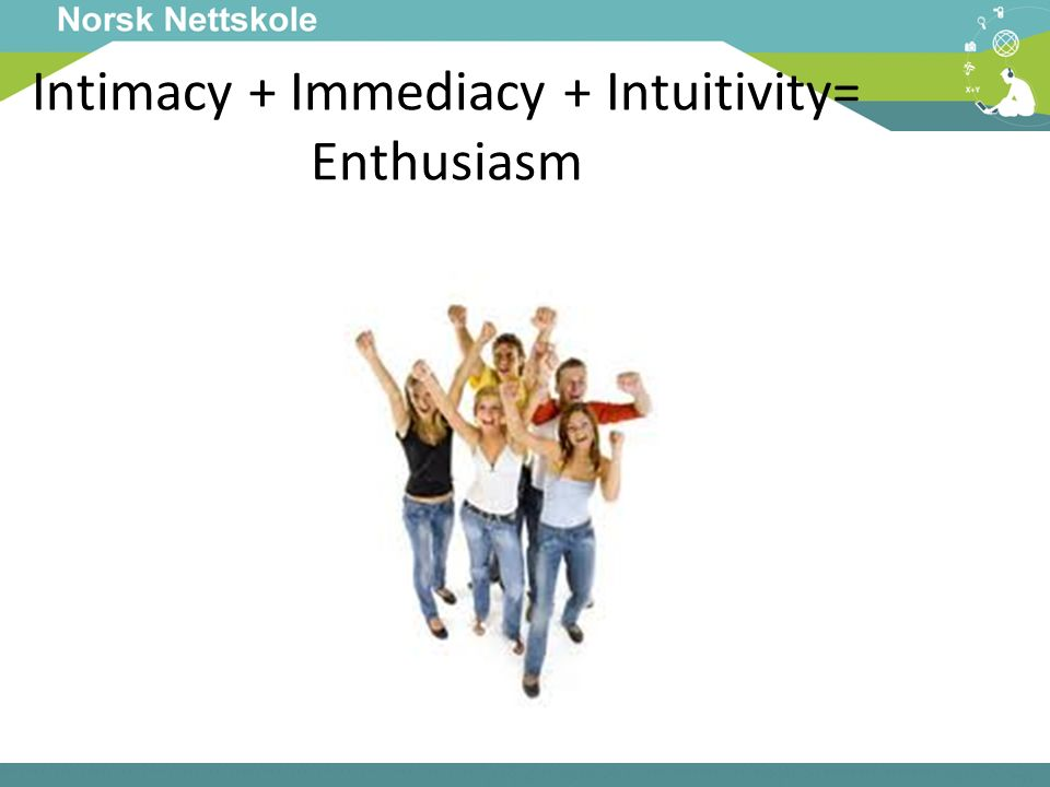 Intimacy + Immediacy + Intuitivity= Enthusiasm
