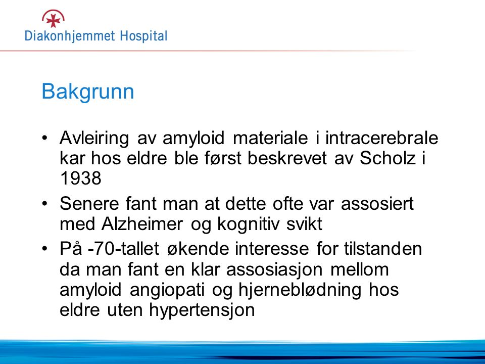 Bakgrunn Avleiring av amyloid materiale i intracerebrale kar hos eldre ble først beskrevet av Scholz i 1938 Senere fant man at dette ofte var assosiert med Alzheimer og kognitiv svikt På -70-tallet økende interesse for tilstanden da man fant en klar assosiasjon mellom amyloid angiopati og hjerneblødning hos eldre uten hypertensjon
