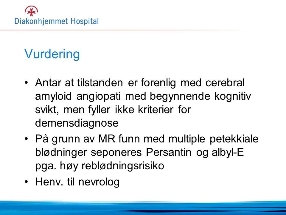 Vurdering Antar at tilstanden er forenlig med cerebral amyloid angiopati med begynnende kognitiv svikt, men fyller ikke kriterier for demensdiagnose På grunn av MR funn med multiple petekkiale blødninger seponeres Persantin og albyl-E pga.