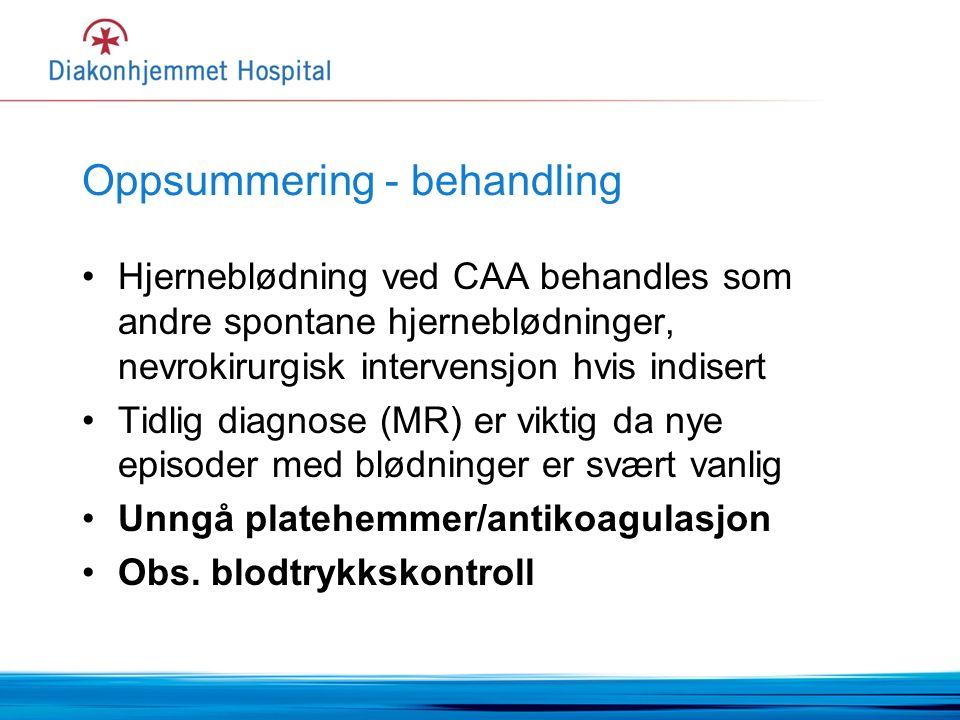 Oppsummering - behandling Hjerneblødning ved CAA behandles som andre spontane hjerneblødninger, nevrokirurgisk intervensjon hvis indisert Tidlig diagnose (MR) er viktig da nye episoder med blødninger er svært vanlig Unngå platehemmer/antikoagulasjon Obs.