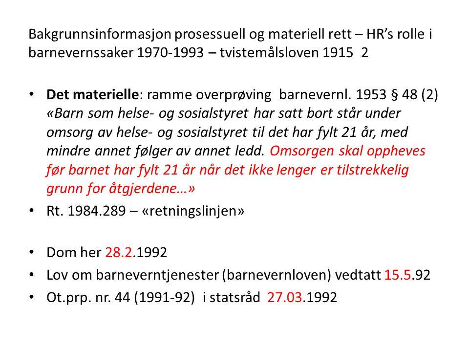 Bakgrunnsinformasjon prosessuell og materiell rett – HR's rolle i barnevernssaker 1970-1993 – tvistemålsloven 1915 2 Det materielle: ramme overprøving barnevernl.